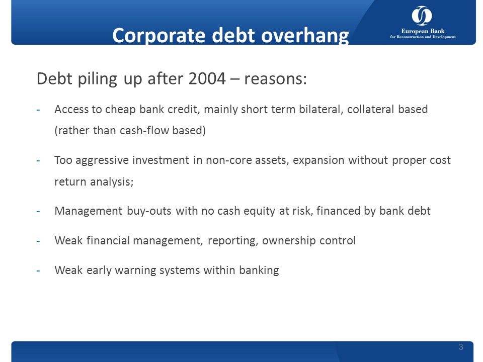 Corporate debt overhang Debt piling up after 2004 – reasons: -Access to cheap bank credit, mainly short term bilateral, collateral based (rather than cash-flow based) -Too aggressive investment in non-core assets, expansion without proper cost return analysis; -Management buy-outs with no cash equity at risk, financed by bank debt -Weak financial management, reporting, ownership control -Weak early warning systems within banking 3