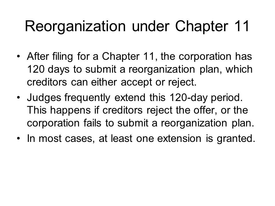 Reorganization under Chapter 11 After filing for a Chapter 11, the corporation has 120 days to submit a reorganization plan, which creditors can either accept or reject.