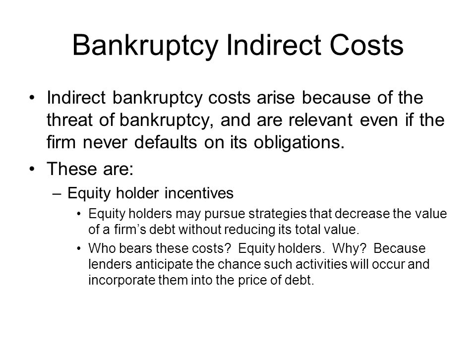 Bankruptcy Indirect Costs Indirect bankruptcy costs arise because of the threat of bankruptcy, and are relevant even if the firm never defaults on its obligations.