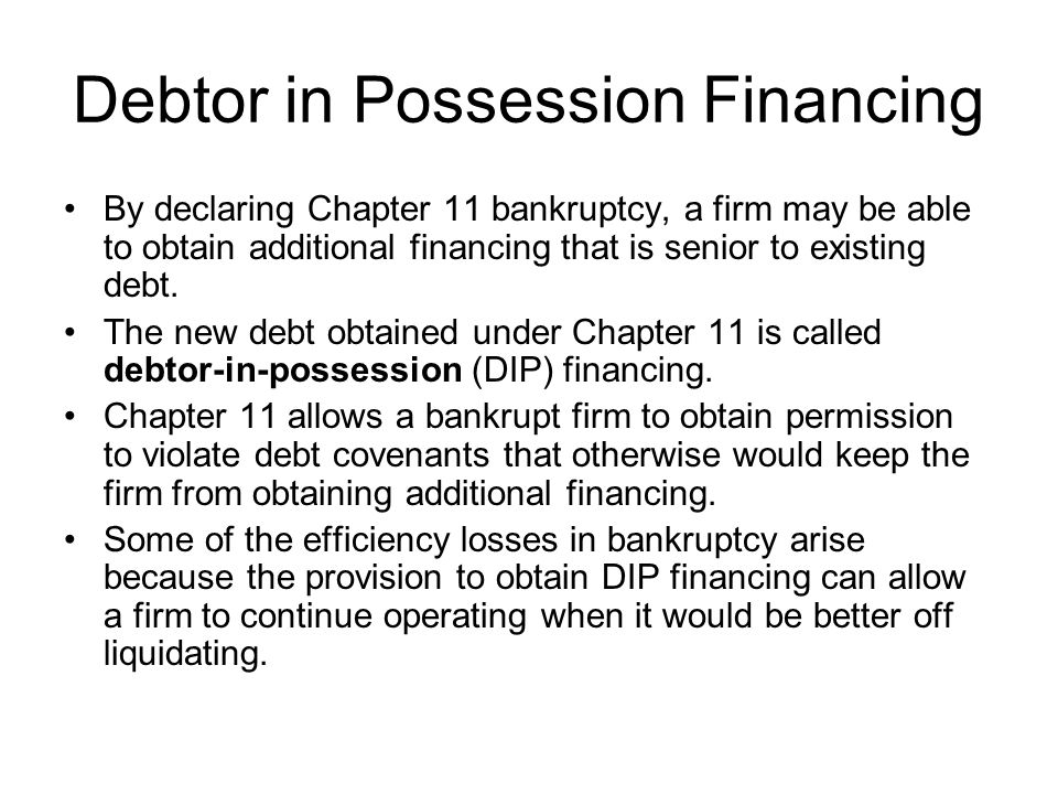 Debtor in Possession Financing By declaring Chapter 11 bankruptcy, a firm may be able to obtain additional financing that is senior to existing debt.
