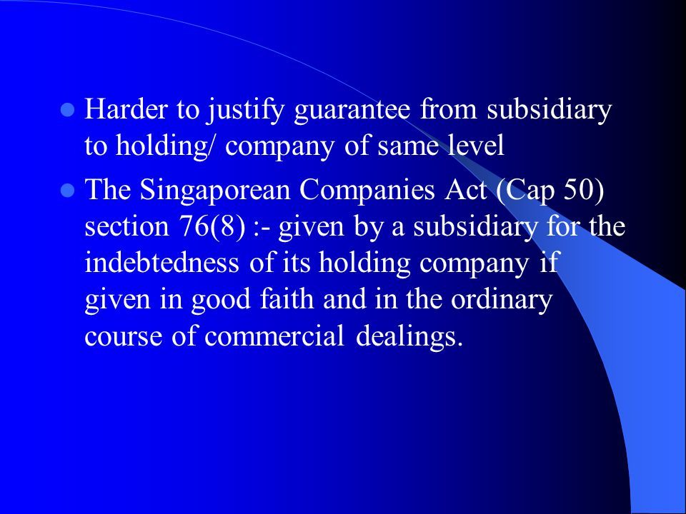 Harder to justify guarantee from subsidiary to holding/ company of same level The Singaporean Companies Act (Cap 50) section 76(8) :- given by a subsidiary for the indebtedness of its holding company if given in good faith and in the ordinary course of commercial dealings.