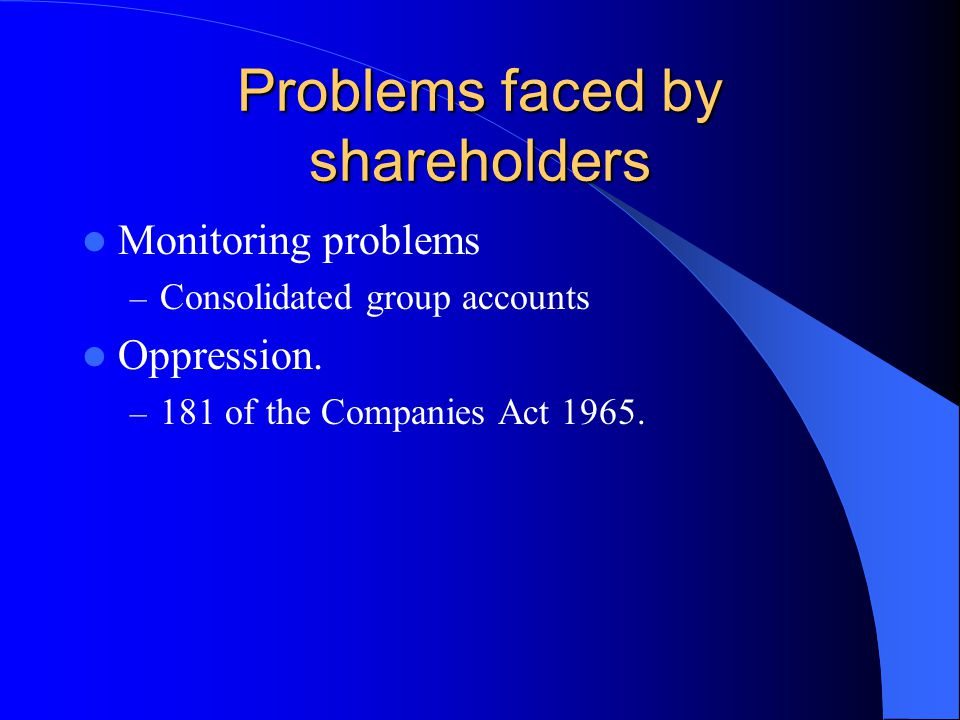 Problems faced by shareholders Monitoring problems – Consolidated group accounts Oppression.