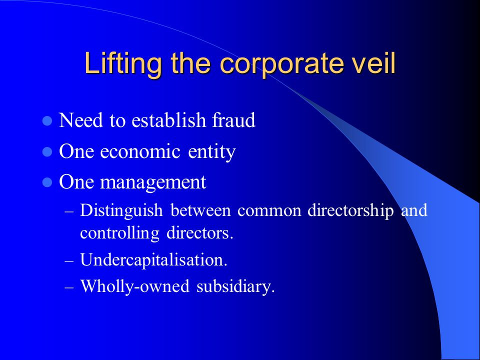 Lifting the corporate veil Need to establish fraud One economic entity One management – Distinguish between common directorship and controlling directors.