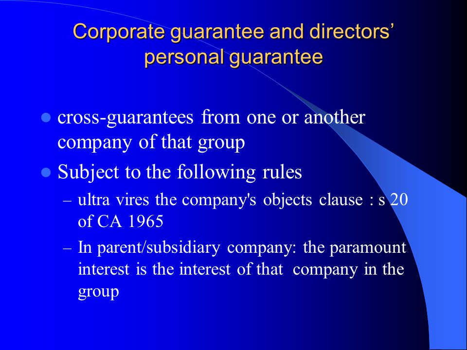 Corporate guarantee and directors' personal guarantee cross-guarantees from one or another company of that group Subject to the following rules – ultra vires the company s objects clause : s 20 of CA 1965 – In parent/subsidiary company: the paramount interest is the interest of that company in the group
