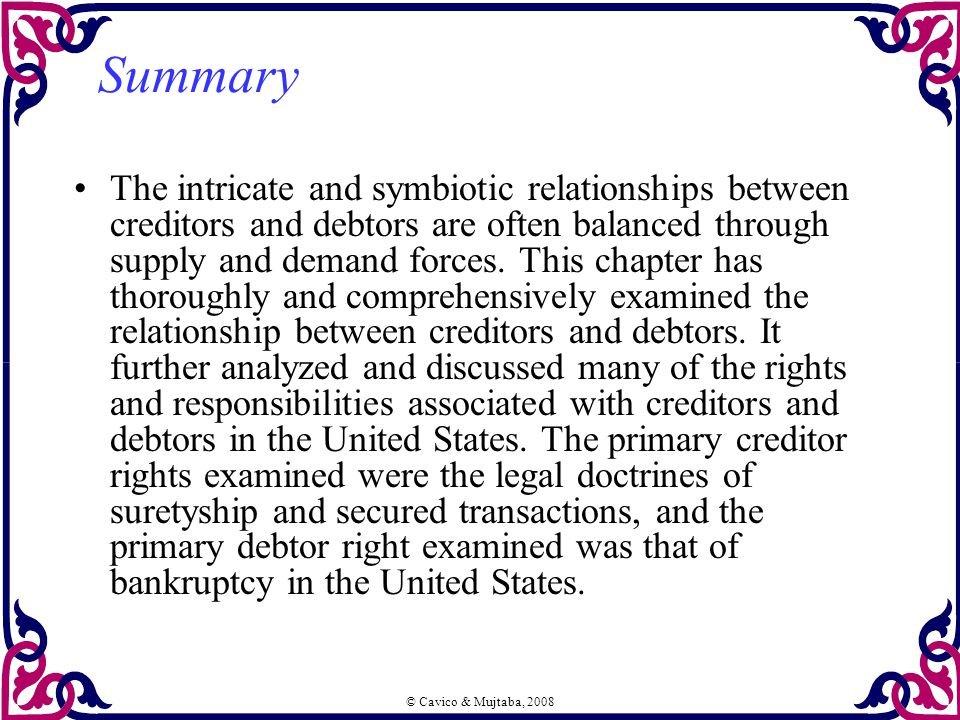 © Cavico & Mujtaba, 2008 Summary The intricate and symbiotic relationships between creditors and debtors are often balanced through supply and demand forces.