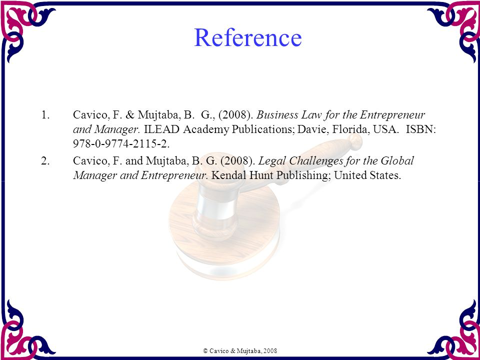 © Cavico & Mujtaba, 2008 Reference 1.Cavico, F. & Mujtaba, B. G., (2008). Business Law for the Entrepreneur and Manager. ILEAD Academy Publications; D
