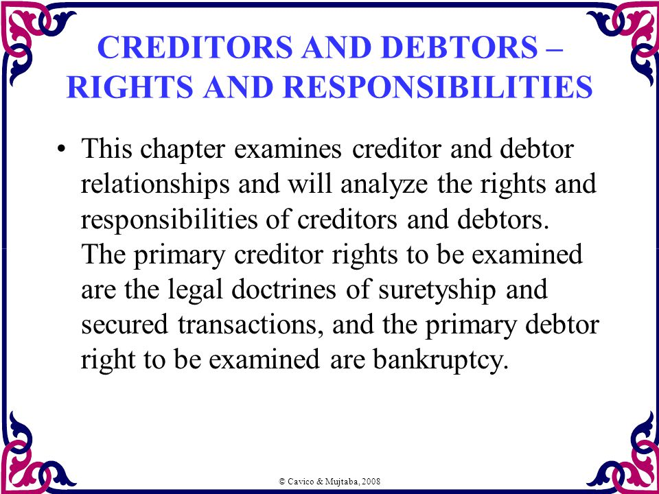 © Cavico & Mujtaba, 2008 CREDITORS AND DEBTORS – RIGHTS AND RESPONSIBILITIES This chapter examines creditor and debtor relationships and will analyze the rights and responsibilities of creditors and debtors.