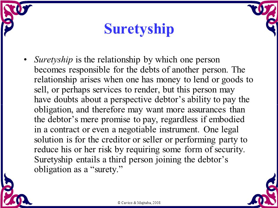© Cavico & Mujtaba, 2008 Suretyship Suretyship is the relationship by which one person becomes responsible for the debts of another person.