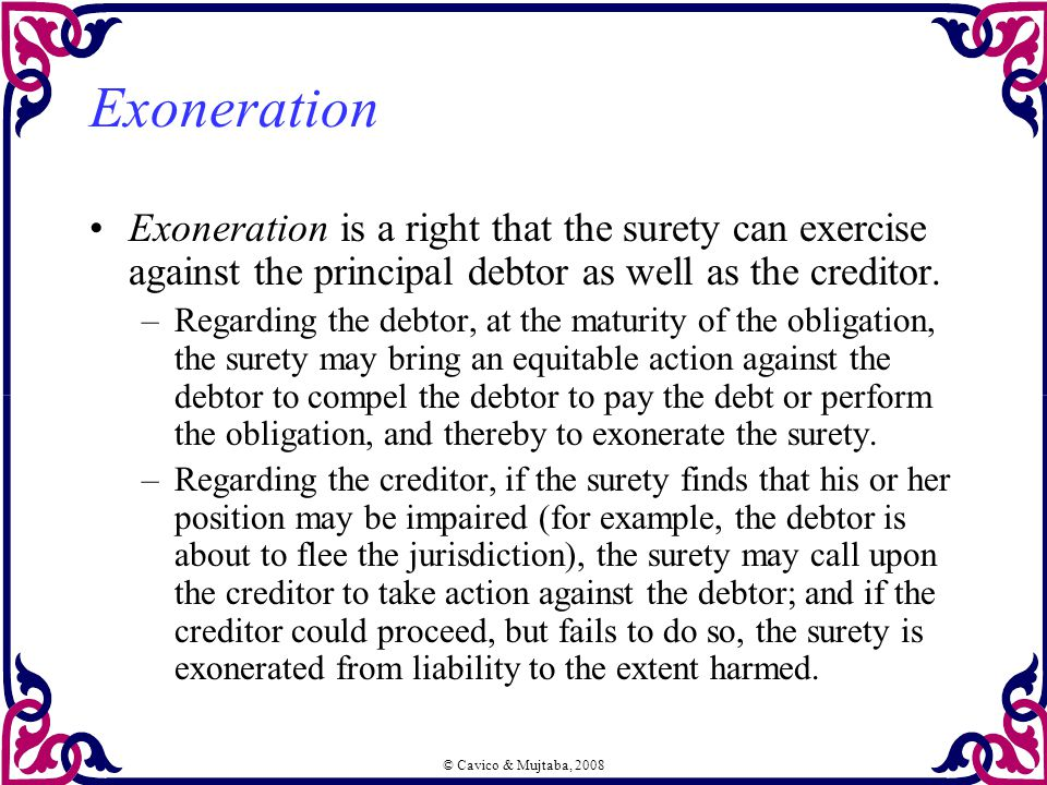 © Cavico & Mujtaba, 2008 Exoneration Exoneration is a right that the surety can exercise against the principal debtor as well as the creditor.