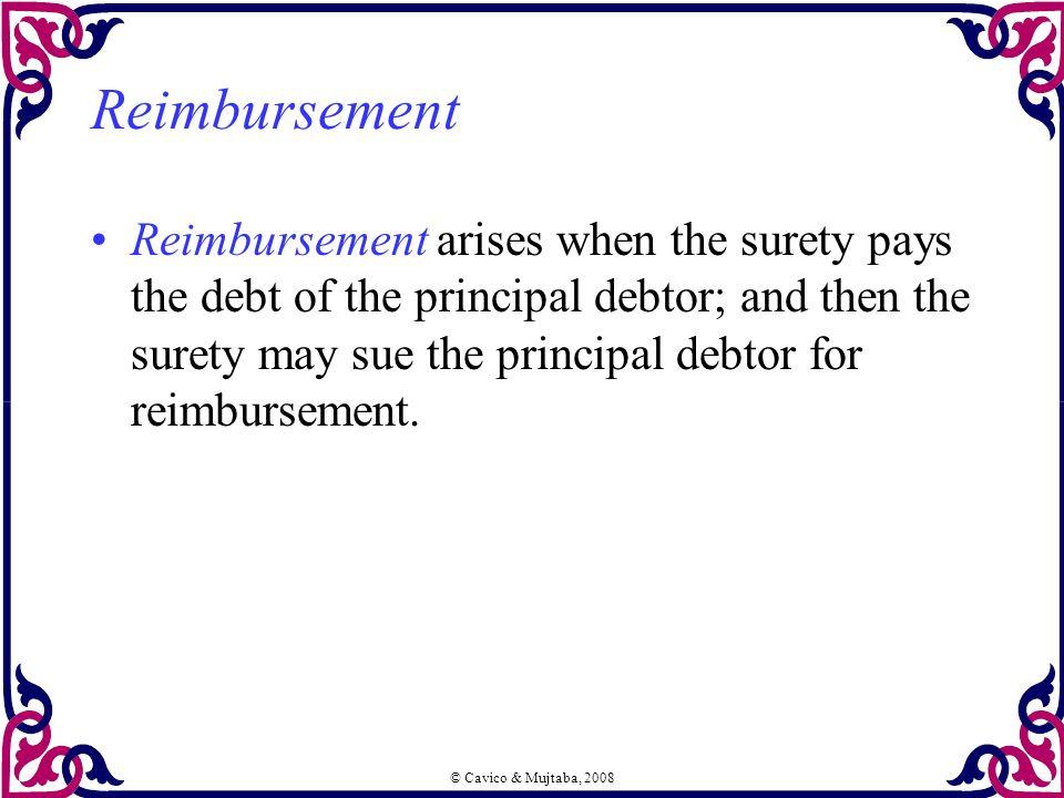 © Cavico & Mujtaba, 2008 Reimbursement Reimbursement arises when the surety pays the debt of the principal debtor; and then the surety may sue the pri