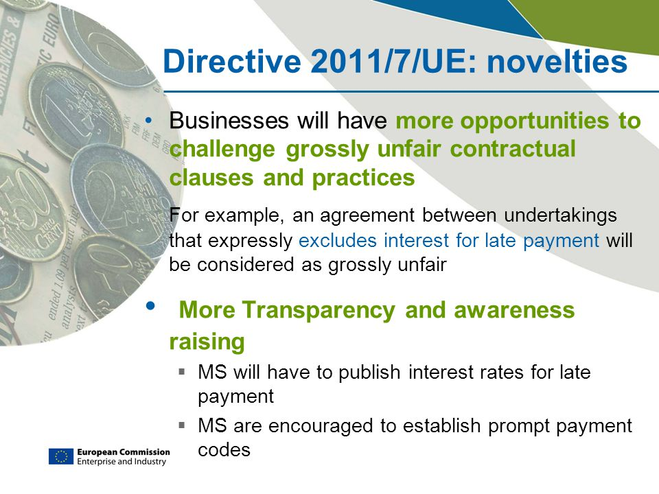 Directive 2011/7/UE: novelties Businesses will have more opportunities to challenge grossly unfair contractual clauses and practices For example, an a