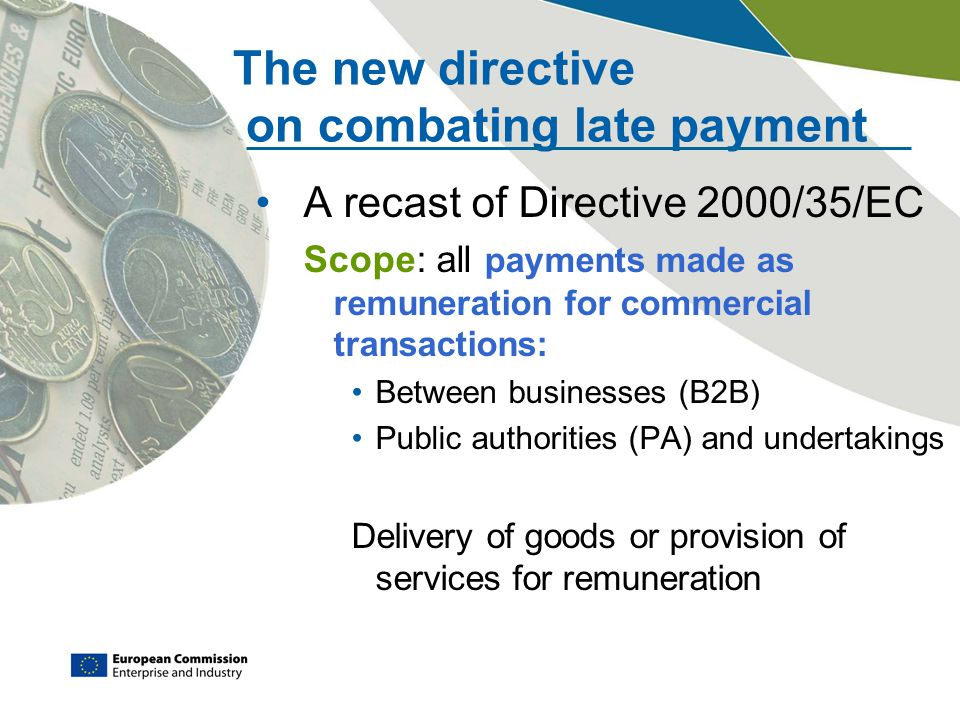 The new directive on combating late payment A recast of Directive 2000/35/EC Scope: all payments made as remuneration for commercial transactions: Between businesses (B2B) Public authorities (PA) and undertakings Delivery of goods or provision of services for remuneration