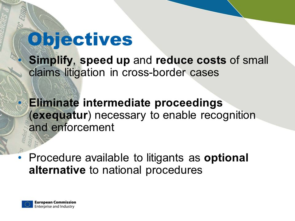 Objectives Simplify, speed up and reduce costs of small claims litigation in cross-border cases Eliminate intermediate proceedings (exequatur) necessary to enable recognition and enforcement Procedure available to litigants as optional alternative to national procedures