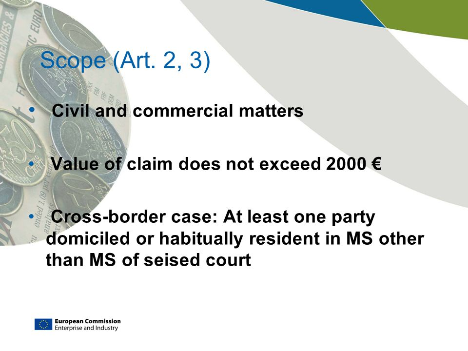 Scope (Art. 2, 3) Civil and commercial matters Value of claim does not exceed 2000 € Cross-border case: At least one party domiciled or habitually res