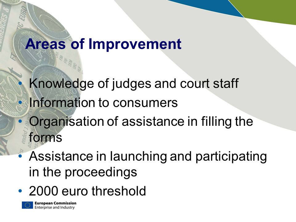 Areas of Improvement Knowledge of judges and court staff Information to consumers Organisation of assistance in filling the forms Assistance in launching and participating in the proceedings 2000 euro threshold