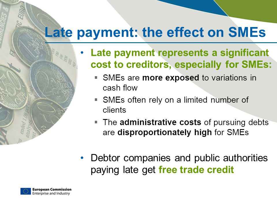 Late payment: the effect on SMEs Late payment represents a significant cost to creditors, especially for SMEs:  SMEs are more exposed to variations in cash flow  SMEs often rely on a limited number of clients  The administrative costs of pursuing debts are disproportionately high for SMEs Debtor companies and public authorities paying late get free trade credit