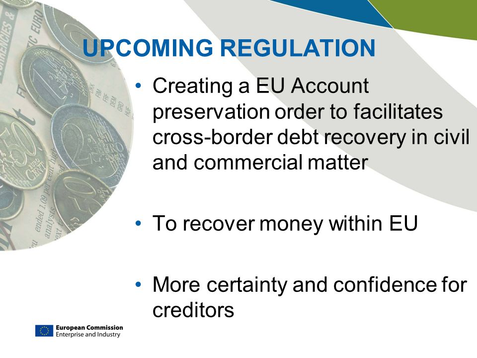 UPCOMING REGULATION Creating a EU Account preservation order to facilitates cross-border debt recovery in civil and commercial matter To recover money within EU More certainty and confidence for creditors
