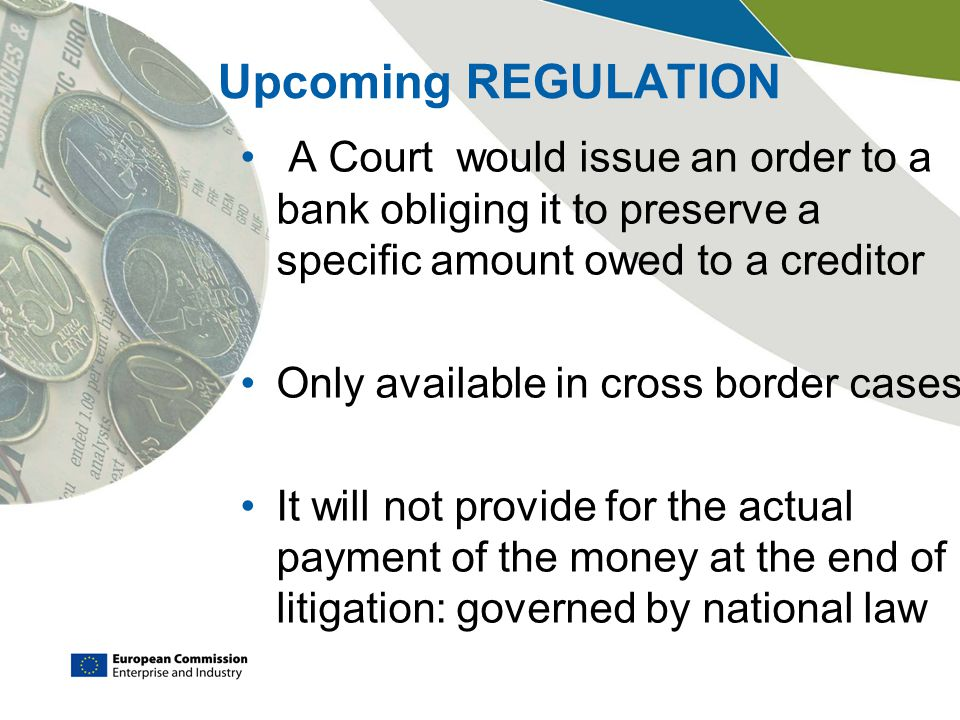Upcoming REGULATION A Court would issue an order to a bank obliging it to preserve a specific amount owed to a creditor Only available in cross border cases It will not provide for the actual payment of the money at the end of litigation: governed by national law
