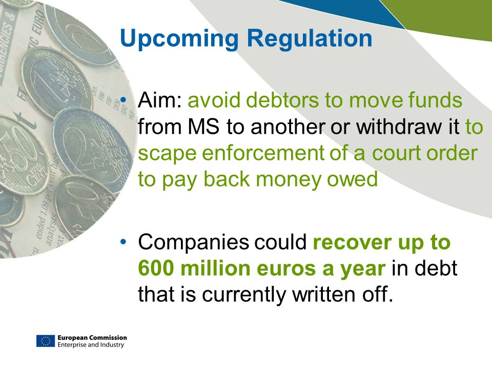 Upcoming Regulation Aim: avoid debtors to move funds from MS to another or withdraw it to scape enforcement of a court order to pay back money owed Companies could recover up to 600 million euros a year in debt that is currently written off.
