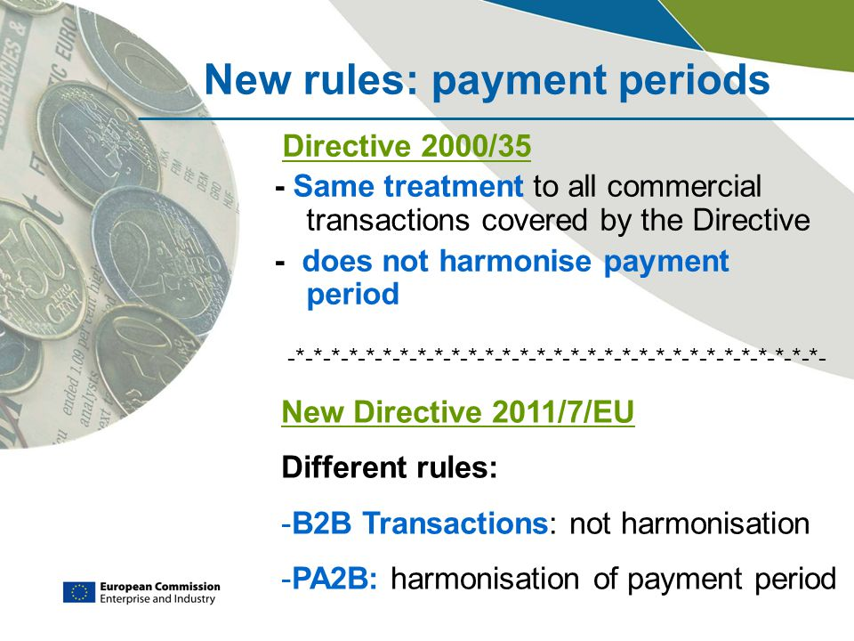New rules: payment periods Directive 2000/35 - Same treatment to all commercial transactions covered by the Directive - does not harmonise payment period -*-*-*-*-*-*-*-*-*-*-*-*-*-*-*-*-*-*-*-*-*-*-*-*-*-*-*-*-*-*-*- New Directive 2011/7/EU Different rules: -B2B Transactions: not harmonisation -PA2B: harmonisation of payment period
