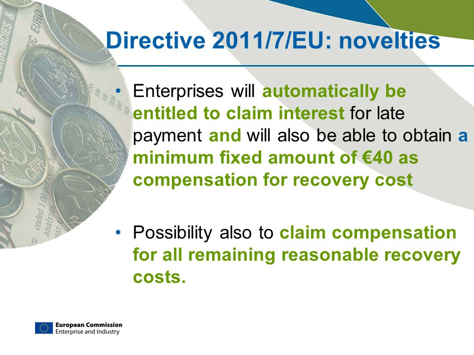 Directive 2011/7/EU: novelties Enterprises will automatically be entitled to claim interest for late payment and will also be able to obtain a minimum fixed amount of €40 as compensation for recovery cost Possibility also to claim compensation for all remaining reasonable recovery costs.