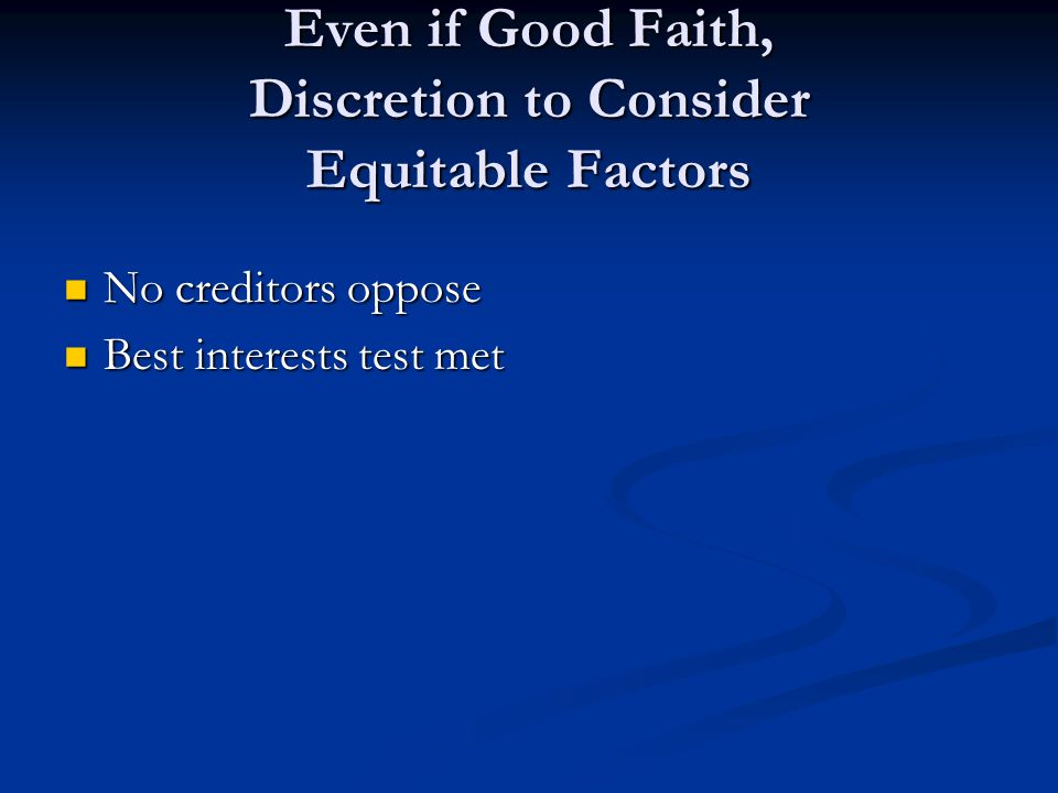 Even if Good Faith, Discretion to Consider Equitable Factors No creditors oppose No creditors oppose Best interests test met Best interests test met