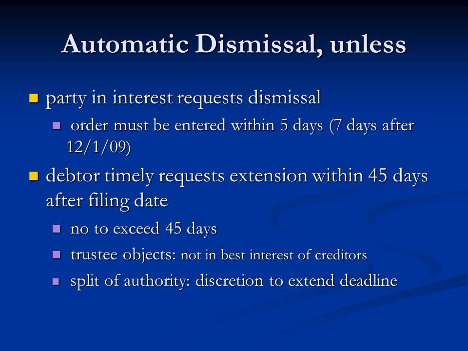 Automatic Dismissal, unless party in interest requests dismissal party in interest requests dismissal order must be entered within 5 days (7 days after 12/1/09) order must be entered within 5 days (7 days after 12/1/09) debtor timely requests extension within 45 days after filing date debtor timely requests extension within 45 days after filing date no to exceed 45 days no to exceed 45 days trustee objects: not in best interest of creditors trustee objects: not in best interest of creditors split of authority: discretion to extend deadline split of authority: discretion to extend deadline