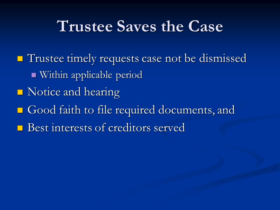 Trustee Saves the Case Trustee timely requests case not be dismissed Trustee timely requests case not be dismissed Within applicable period Within applicable period Notice and hearing Notice and hearing Good faith to file required documents, and Good faith to file required documents, and Best interests of creditors served Best interests of creditors served
