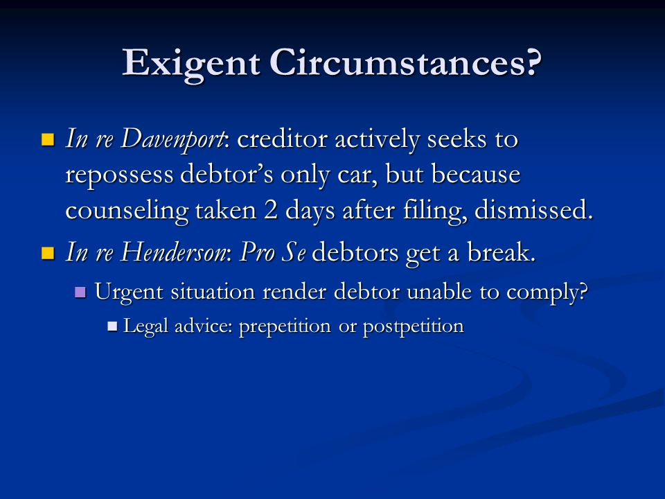 Exigent Circumstances? In re Davenport: creditor actively seeks to repossess debtor's only car, but because counseling taken 2 days after filing, dism