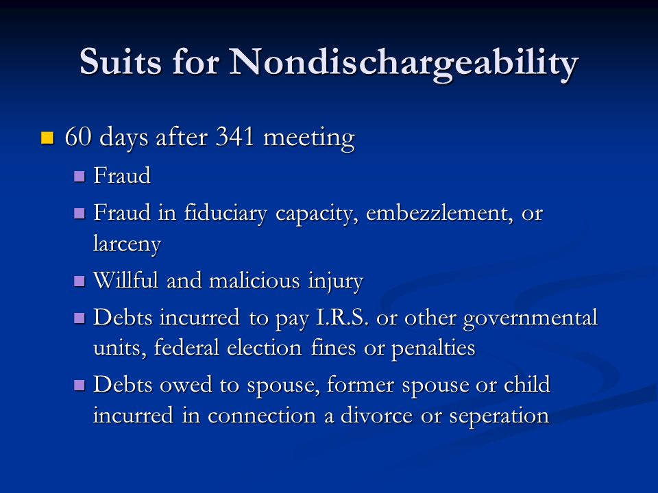 Suits for Nondischargeability 60 days after 341 meeting 60 days after 341 meeting Fraud Fraud Fraud in fiduciary capacity, embezzlement, or larceny Fraud in fiduciary capacity, embezzlement, or larceny Willful and malicious injury Willful and malicious injury Debts incurred to pay I.R.S.