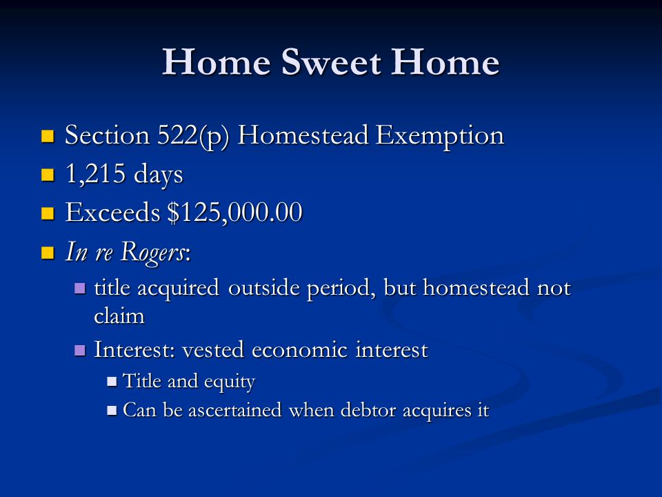 Home Sweet Home Section 522(p) Homestead Exemption Section 522(p) Homestead Exemption 1,215 days 1,215 days Exceeds $125,000.00 Exceeds $125,000.00 In re Rogers: In re Rogers: title acquired outside period, but homestead not claim title acquired outside period, but homestead not claim Interest: vested economic interest Interest: vested economic interest Title and equity Title and equity Can be ascertained when debtor acquires it Can be ascertained when debtor acquires it