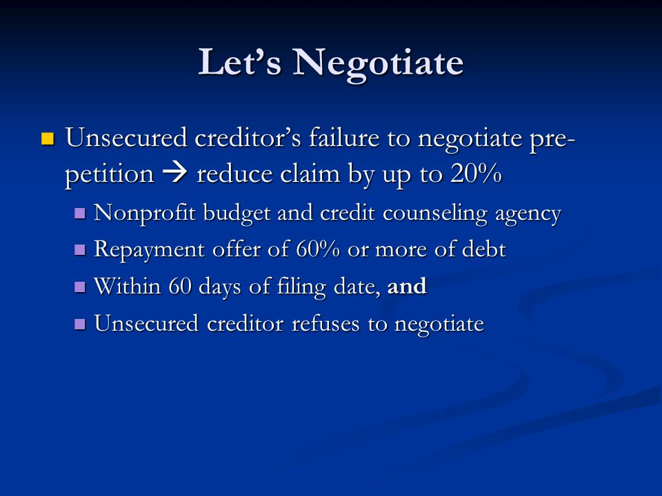 Let's Negotiate Unsecured creditor's failure to negotiate pre- petition  reduce claim by up to 20% Unsecured creditor's failure to negotiate pre- petition  reduce claim by up to 20% Nonprofit budget and credit counseling agency Nonprofit budget and credit counseling agency Repayment offer of 60% or more of debt Repayment offer of 60% or more of debt Within 60 days of filing date, and Within 60 days of filing date, and Unsecured creditor refuses to negotiate Unsecured creditor refuses to negotiate