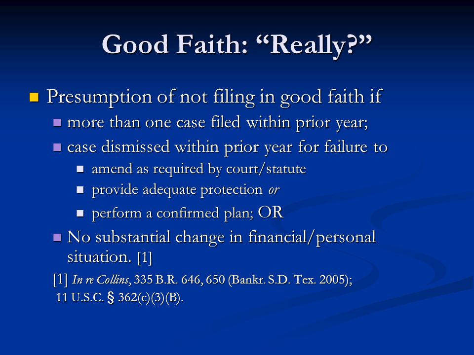 Good Faith: Really Presumption of not filing in good faith if Presumption of not filing in good faith if more than one case filed within prior year; more than one case filed within prior year; case dismissed within prior year for failure to case dismissed within prior year for failure to amend as required by court/statute amend as required by court/statute provide adequate protection or provide adequate protection or perform a confirmed plan; OR perform a confirmed plan; OR No substantial change in financial/personal situation.