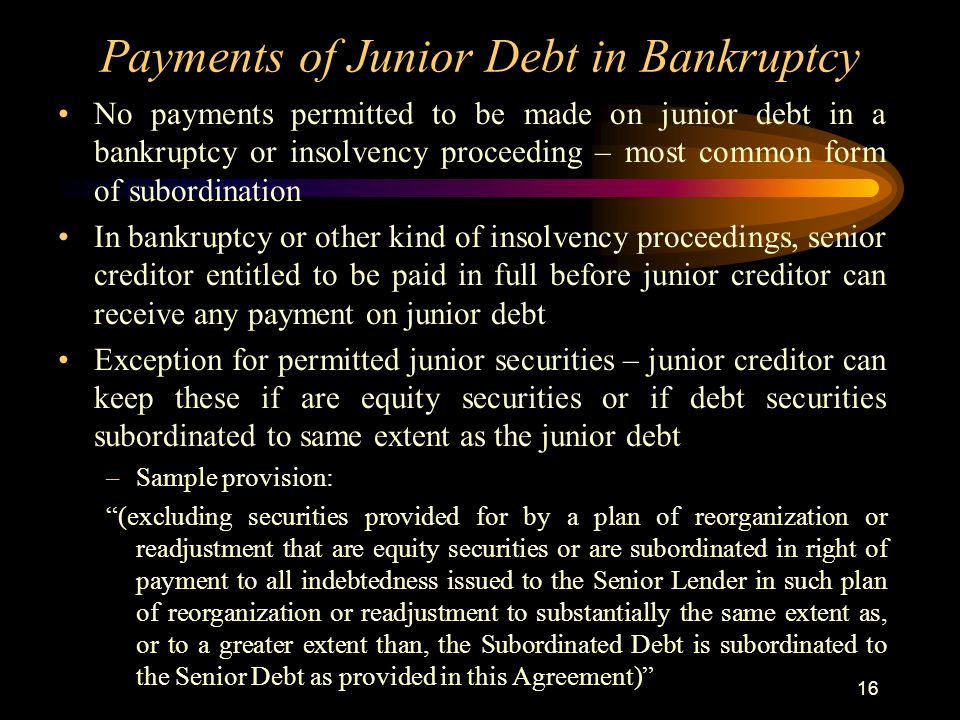 16 Payments of Junior Debt in Bankruptcy No payments permitted to be made on junior debt in a bankruptcy or insolvency proceeding – most common form of subordination In bankruptcy or other kind of insolvency proceedings, senior creditor entitled to be paid in full before junior creditor can receive any payment on junior debt Exception for permitted junior securities – junior creditor can keep these if are equity securities or if debt securities subordinated to same extent as the junior debt –Sample provision: (excluding securities provided for by a plan of reorganization or readjustment that are equity securities or are subordinated in right of payment to all indebtedness issued to the Senior Lender in such plan of reorganization or readjustment to substantially the same extent as, or to a greater extent than, the Subordinated Debt is subordinated to the Senior Debt as provided in this Agreement)