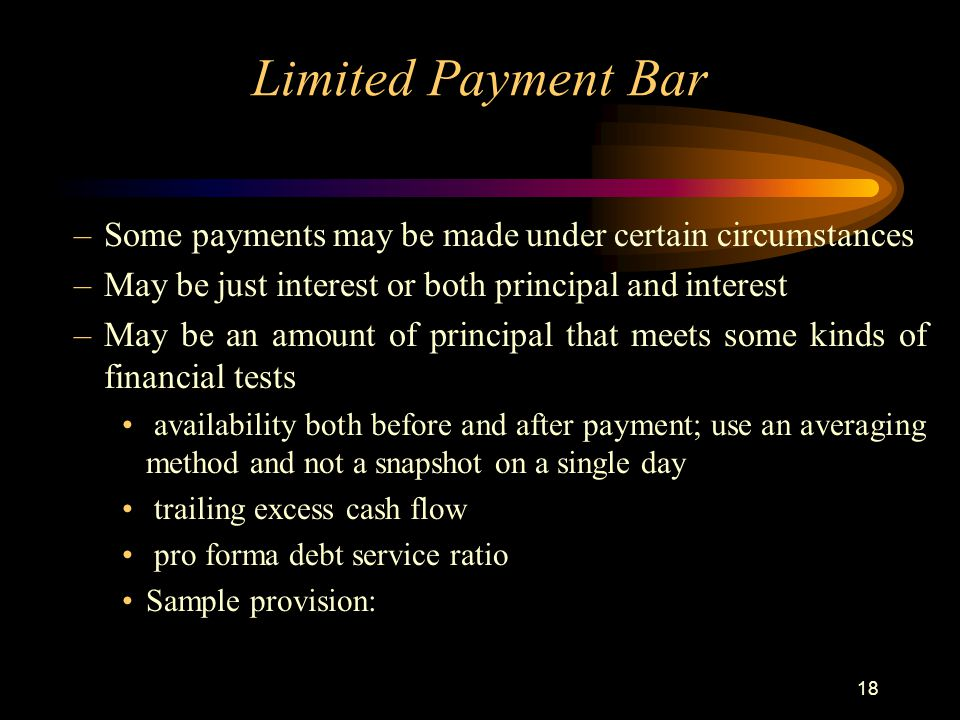 18 Limited Payment Bar –Some payments may be made under certain circumstances –May be just interest or both principal and interest –May be an amount of principal that meets some kinds of financial tests availability both before and after payment; use an averaging method and not a snapshot on a single day trailing excess cash flow pro forma debt service ratio Sample provision: