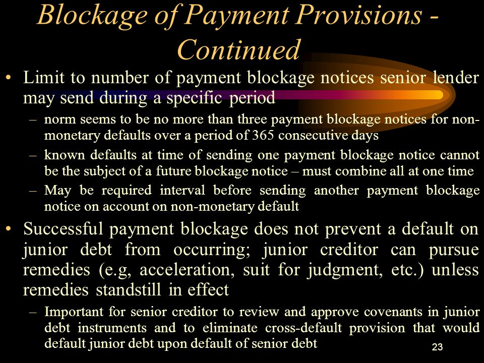23 Blockage of Payment Provisions - Continued Limit to number of payment blockage notices senior lender may send during a specific period –norm seems to be no more than three payment blockage notices for non- monetary defaults over a period of 365 consecutive days –known defaults at time of sending one payment blockage notice cannot be the subject of a future blockage notice – must combine all at one time –May be required interval before sending another payment blockage notice on account on non-monetary default Successful payment blockage does not prevent a default on junior debt from occurring; junior creditor can pursue remedies (e.g, acceleration, suit for judgment, etc.) unless remedies standstill in effect –Important for senior creditor to review and approve covenants in junior debt instruments and to eliminate cross-default provision that would default junior debt upon default of senior debt