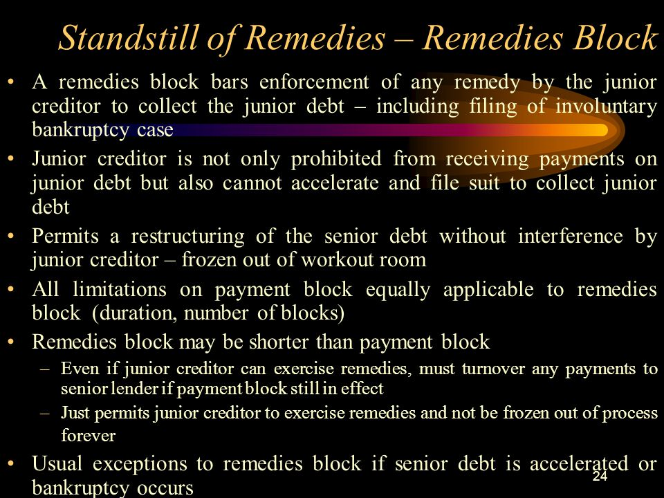 24 Standstill of Remedies – Remedies Block A remedies block bars enforcement of any remedy by the junior creditor to collect the junior debt – including filing of involuntary bankruptcy case Junior creditor is not only prohibited from receiving payments on junior debt but also cannot accelerate and file suit to collect junior debt Permits a restructuring of the senior debt without interference by junior creditor – frozen out of workout room All limitations on payment block equally applicable to remedies block (duration, number of blocks) Remedies block may be shorter than payment block –Even if junior creditor can exercise remedies, must turnover any payments to senior lender if payment block still in effect –Just permits junior creditor to exercise remedies and not be frozen out of process forever Usual exceptions to remedies block if senior debt is accelerated or bankruptcy occurs