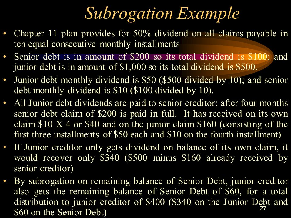 27 Subrogation Example Chapter 11 plan provides for 50% dividend on all claims payable in ten equal consecutive monthly installments Senior debt is in amount of $200 so its total dividend is $100; and junior debt is in amount of $1,000 so its total dividend is $500.