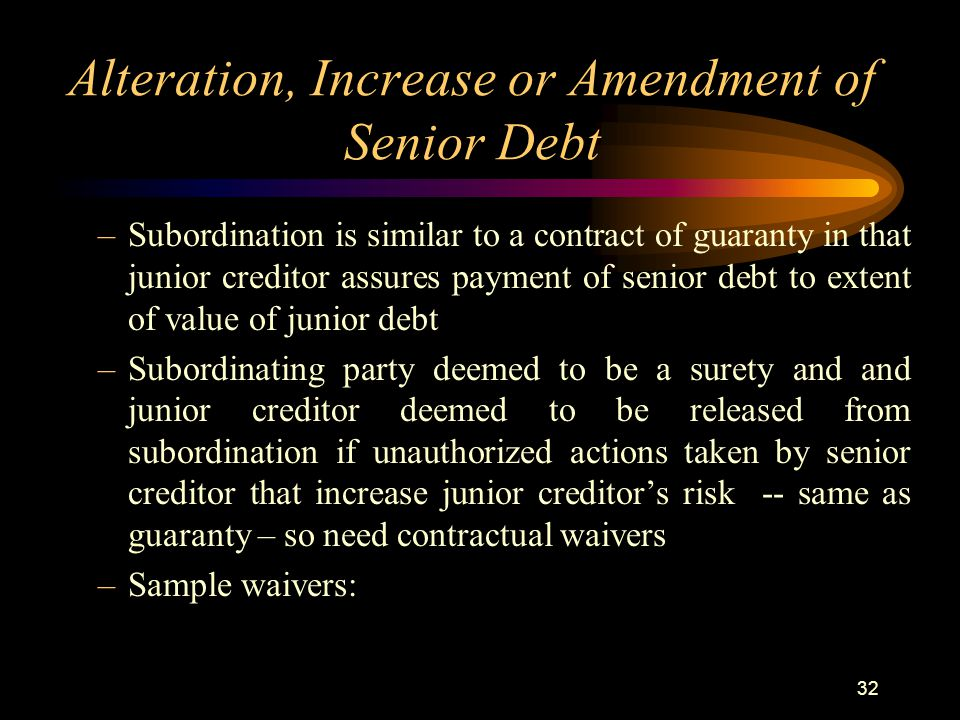 32 Alteration, Increase or Amendment of Senior Debt –Subordination is similar to a contract of guaranty in that junior creditor assures payment of senior debt to extent of value of junior debt –Subordinating party deemed to be a surety and and junior creditor deemed to be released from subordination if unauthorized actions taken by senior creditor that increase junior creditor's risk -- same as guaranty – so need contractual waivers –Sample waivers: