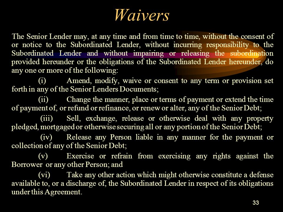 33 Waivers T he Senior Lender may, at any time and from time to time, without the consent of or notice to the Subordinated Lender, without incurring responsibility to the Subordinated Lender and without impairing or releasing the subordination provided hereunder or the obligations of the Subordinated Lender hereunder, do any one or more of the following: (i)Amend, modify, waive or consent to any term or provision set forth in any of the Senior Lenders Documents; (ii)Change the manner, place or terms of payment or extend the time of payment of, or refund or refinance, or renew or alter, any of the Senior Debt; (iii)Sell, exchange, release or otherwise deal with any property pledged, mortgaged or otherwise securing all or any portion of the Senior Debt; (iv)Release any Person liable in any manner for the payment or collection of any of the Senior Debt; (v)Exercise or refrain from exercising any rights against the Borrower or any other Person; and (vi)Take any other action which might otherwise constitute a defense available to, or a discharge of, the Subordinated Lender in respect of its obligations under this Agreement.