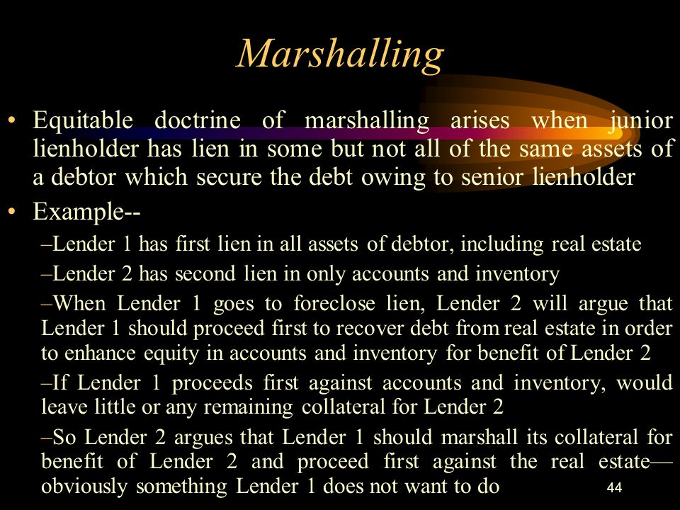 44 Marshalling Equitable doctrine of marshalling arises when junior lienholder has lien in some but not all of the same assets of a debtor which secure the debt owing to senior lienholder Example-- –Lender 1 has first lien in all assets of debtor, including real estate –Lender 2 has second lien in only accounts and inventory –When Lender 1 goes to foreclose lien, Lender 2 will argue that Lender 1 should proceed first to recover debt from real estate in order to enhance equity in accounts and inventory for benefit of Lender 2 –If Lender 1 proceeds first against accounts and inventory, would leave little or any remaining collateral for Lender 2 –So Lender 2 argues that Lender 1 should marshall its collateral for benefit of Lender 2 and proceed first against the real estate— obviously something Lender 1 does not want to do