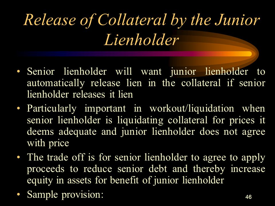 46 Release of Collateral by the Junior Lienholder Senior lienholder will want junior lienholder to automatically release lien in the collateral if senior lienholder releases it lien Particularly important in workout/liquidation when senior lienholder is liquidating collateral for prices it deems adequate and junior lienholder does not agree with price The trade off is for senior lienholder to agree to apply proceeds to reduce senior debt and thereby increase equity in assets for benefit of junior lienholder Sample provision: