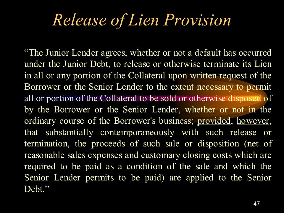 47 Release of Lien Provision The Junior Lender agrees, whether or not a default has occurred under the Junior Debt, to release or otherwise terminate its Lien in all or any portion of the Collateral upon written request of the Borrower or the Senior Lender to the extent necessary to permit all or portion of the Collateral to be sold or otherwise disposed of by the Borrower or the Senior Lender, whether or not in the ordinary course of the Borrower s business; provided, however, that substantially contemporaneously with such release or termination, the proceeds of such sale or disposition (net of reasonable sales expenses and customary closing costs which are required to be paid as a condition of the sale and which the Senior Lender permits to be paid) are applied to the Senior Debt.