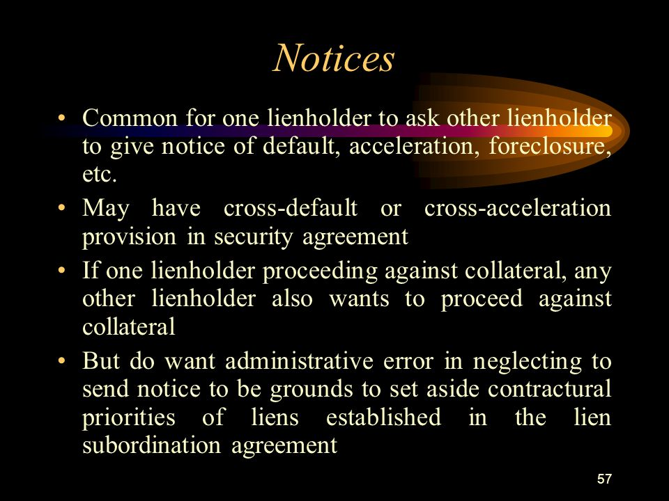 57 Notices Common for one lienholder to ask other lienholder to give notice of default, acceleration, foreclosure, etc.