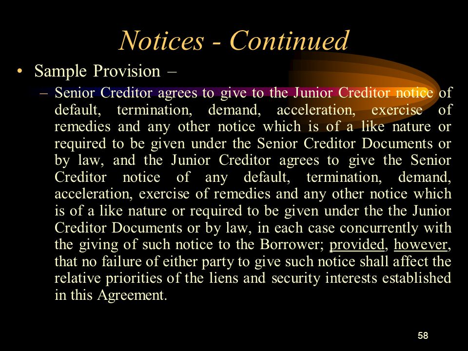 58 Notices - Continued Sample Provision – –Senior Creditor agrees to give to the Junior Creditor notice of default, termination, demand, acceleration, exercise of remedies and any other notice which is of a like nature or required to be given under the Senior Creditor Documents or by law, and the Junior Creditor agrees to give the Senior Creditor notice of any default, termination, demand, acceleration, exercise of remedies and any other notice which is of a like nature or required to be given under the the Junior Creditor Documents or by law, in each case concurrently with the giving of such notice to the Borrower; provided, however, that no failure of either party to give such notice shall affect the relative priorities of the liens and security interests established in this Agreement.