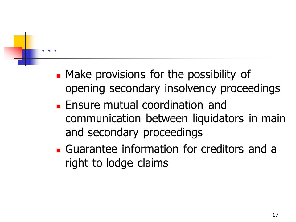 17 … Make provisions for the possibility of opening secondary insolvency proceedings Ensure mutual coordination and communication between liquidators in main and secondary proceedings Guarantee information for creditors and a right to lodge claims