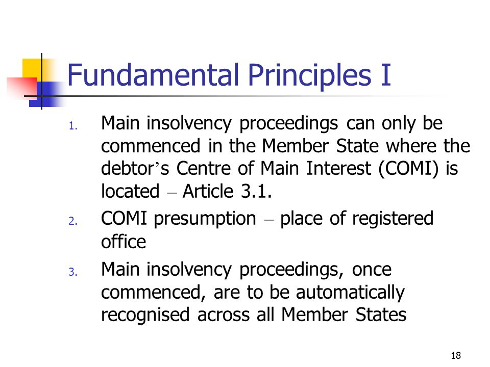 18 Fundamental Principles I 1. Main insolvency proceedings can only be commenced in the Member State where the debtor ' s Centre of Main Interest (COM