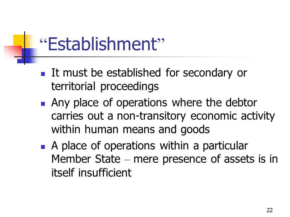 22 Establishment It must be established for secondary or territorial proceedings Any place of operations where the debtor carries out a non-transitory economic activity within human means and goods A place of operations within a particular Member State – mere presence of assets is in itself insufficient