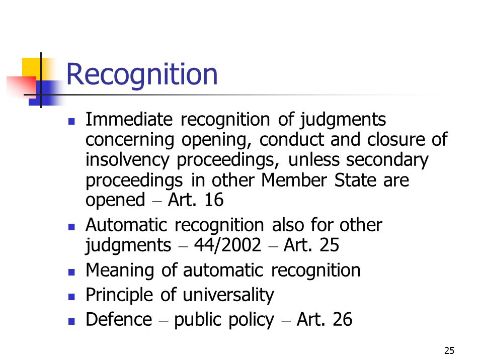 25 Recognition Immediate recognition of judgments concerning opening, conduct and closure of insolvency proceedings, unless secondary proceedings in other Member State are opened – Art.