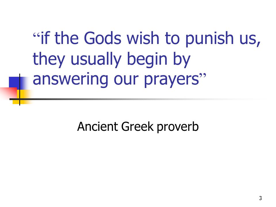 3 if the Gods wish to punish us, they usually begin by answering our prayers Ancient Greek proverb